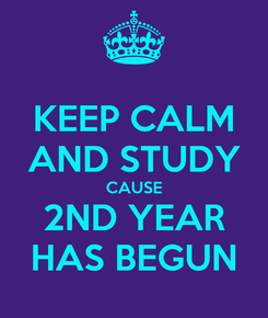 Poster: KEEP CALM AND STUDY CAUSE 2ND YEAR HAS BEGUN