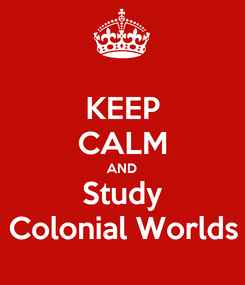 Poster: KEEP CALM AND Study Colonial Worlds