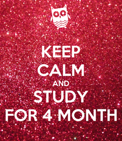 Poster: KEEP CALM AND STUDY FOR 4 MONTH