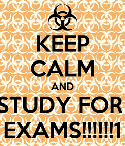 Poster: KEEP CALM AND STUDY FOR  EXAMS!!!!!!1