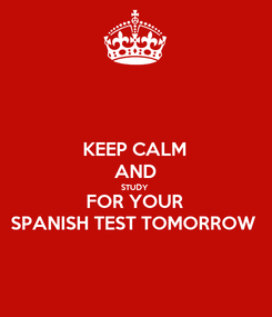 Poster: KEEP CALM AND STUDY  FOR YOUR SPANISH TEST TOMORROW