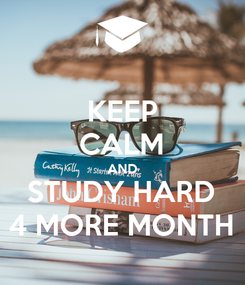 Poster: KEEP CALM AND STUDY HARD 4 MORE MONTH