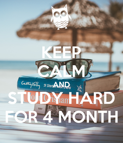 Poster: KEEP CALM AND STUDY HARD FOR 4 MONTH