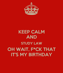 Poster: KEEP CALM AND STUDY LAW OH WAIT, F*CK THAT IT'S MY BIRTHDAY