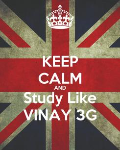 Poster: KEEP CALM AND Study Like VINAY 3G