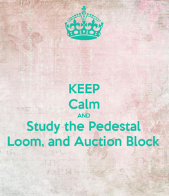Poster: KEEP Calm AND Study the Pedestal Loom, and Auction Block