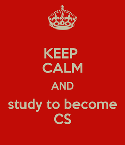 Poster: KEEP  CALM AND study to become CS