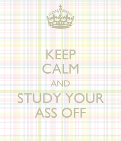 Poster: KEEP CALM AND STUDY YOUR ASS OFF