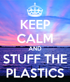 Poster: KEEP CALM AND STUFF THE PLASTICS