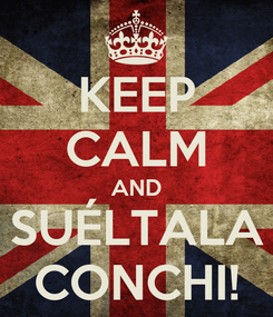 Poster: KEEP CALM AND SUÉLTALA CONCHI!
