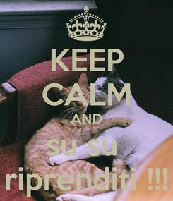 Poster: KEEP CALM AND su su  riprenditi !!!