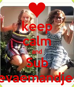 Poster: keep calm and Sub 4evaemandjess