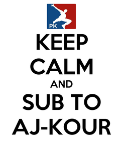 Poster: KEEP CALM AND SUB TO AJ-KOUR