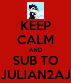 Poster: KEEP CALM AND SUB TO JULIAN2AJ