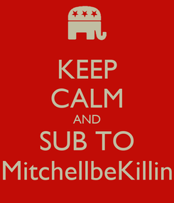 Poster: KEEP CALM AND SUB TO MitchellbeKillin