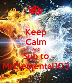 Poster: Keep Calm And Sub to MrElemental103