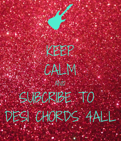 Poster: KEEP CALM AND SUBCRIBE TO  DESI CHORDS 4ALL