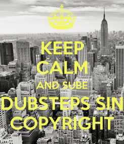 Poster: KEEP CALM AND SUBE DUBSTEPS SIN COPYRIGHT
