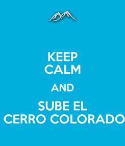 Poster: KEEP CALM AND SUBE EL  CERRO COLORADO