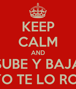 Poster: KEEP CALM AND SUBE Y BAJA Y YO TE LO ROSO