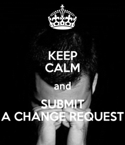 Poster: KEEP CALM and SUBMIT A CHANGE REQUEST