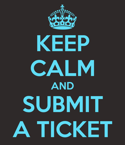 Poster: KEEP CALM AND SUBMIT A TICKET