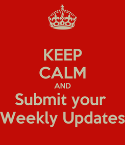 Poster: KEEP CALM AND Submit your  Weekly Updates