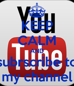 Poster: KEEP CALM AND subrscribe to my channel