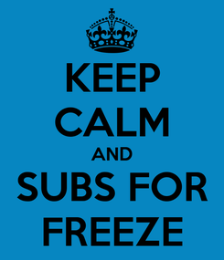 Poster: KEEP CALM AND SUBS FOR FREEZE