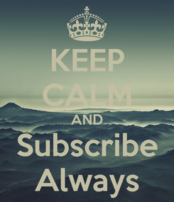 Poster: KEEP CALM AND Subscribe Always