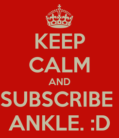 Poster: KEEP CALM AND SUBSCRIBE  ANKLE. :D