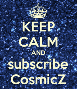 Poster: KEEP CALM AND subscribe CosmicZ