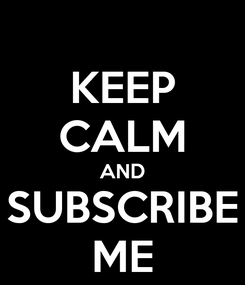 Poster: KEEP CALM AND SUBSCRIBE ME