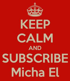 Poster: KEEP CALM AND SUBSCRIBE Micha El