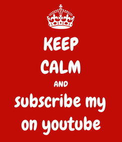 Poster: KEEP CALM AND subscribe my on youtube