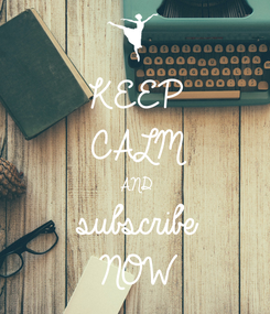 Poster: KEEP CALM AND subscribe NOW