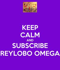 Poster: KEEP CALM AND SUBSCRIBE REYLOBO OMEGA