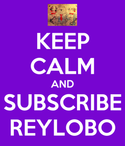 Poster: KEEP CALM AND SUBSCRIBE REYLOBO