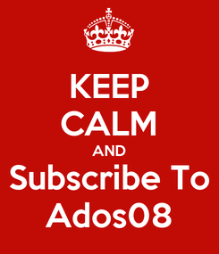 Poster: KEEP CALM AND Subscribe To Ados08
