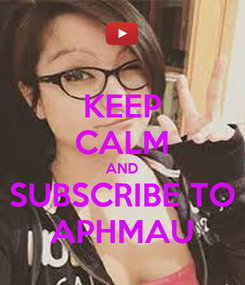 Poster: KEEP CALM AND SUBSCRIBE TO APHMAU