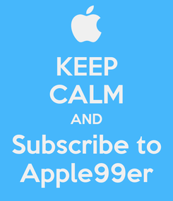 Poster: KEEP CALM AND Subscribe to Apple99er