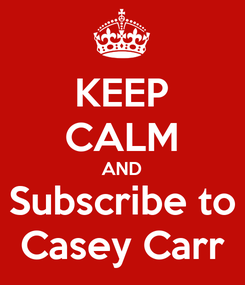 Poster: KEEP CALM AND Subscribe to Casey Carr
