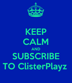 Poster: KEEP CALM AND SUBSCRIBE TO ClisterPlayz