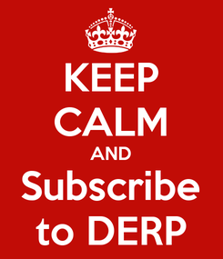 Poster: KEEP CALM AND Subscribe to DERP
