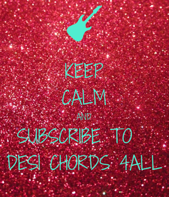 Poster: KEEP CALM AND SUBSCRIBE TO   DESI CHORDS 4ALL