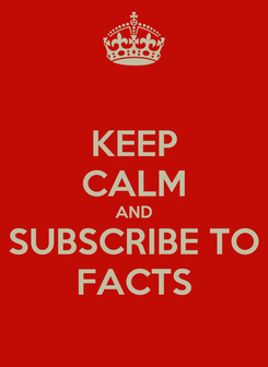 Poster: KEEP CALM AND SUBSCRIBE TO FACTS