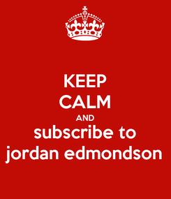 Poster: KEEP CALM AND subscribe to jordan edmondson