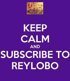 Poster: KEEP CALM AND SUBSCRIBE TO REYLOBO