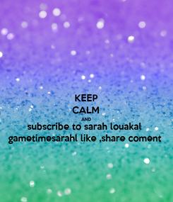 Poster: KEEP CALM AND subscribe to sarah louakal  gametimesarahl like ,share coment