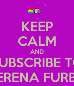 Poster: KEEP CALM AND SUBSCRIBE TO SERENA FURBY